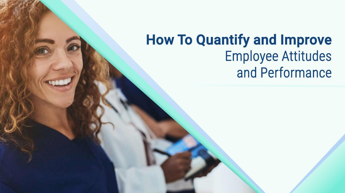 How to Quantify & Improve Employee Attitudes and Performance